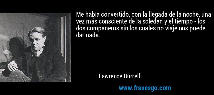 Me había convertido, con la llegada de la noche, una vez más consciente de la soledad y el tiempo - los dos compañeros sin los cuales no viaje nos puede dar nada. – Lawrence Durrell
