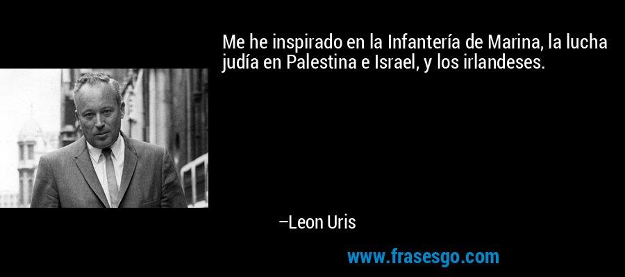 Me he inspirado en la Infantería de Marina, la lucha judía en Palestina e Israel, y los irlandeses. – Leon Uris