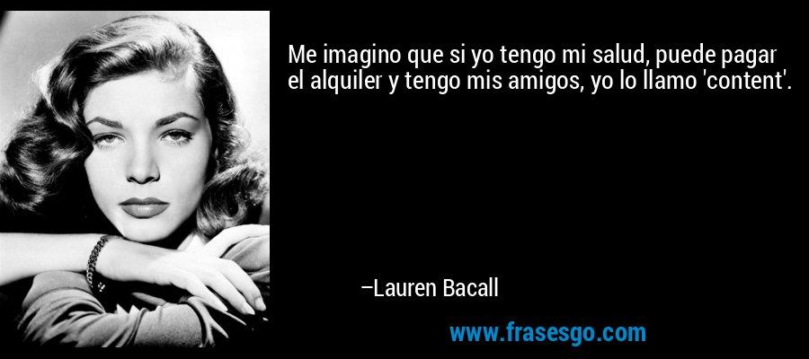 Me imagino que si yo tengo mi salud, puede pagar el alquiler y tengo mis amigos, yo lo llamo 'content'. – Lauren Bacall