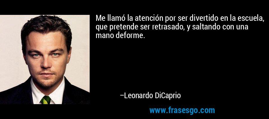 Me llamó la atención por ser divertido en la escuela, que pretende ser retrasado, y saltando con una mano deforme. – Leonardo DiCaprio
