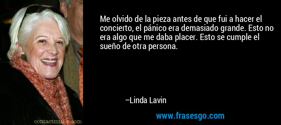 Me olvido de la pieza antes de que fui a hacer el concierto, el pánico era demasiado grande. Esto no era algo que me daba placer. Esto se cumple el sueño de otra persona. – Linda Lavin