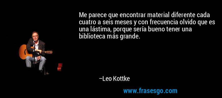 Me parece que encontrar material diferente cada cuatro a seis meses y con frecuencia olvido que es una lástima, porque sería bueno tener una biblioteca más grande. – Leo Kottke
