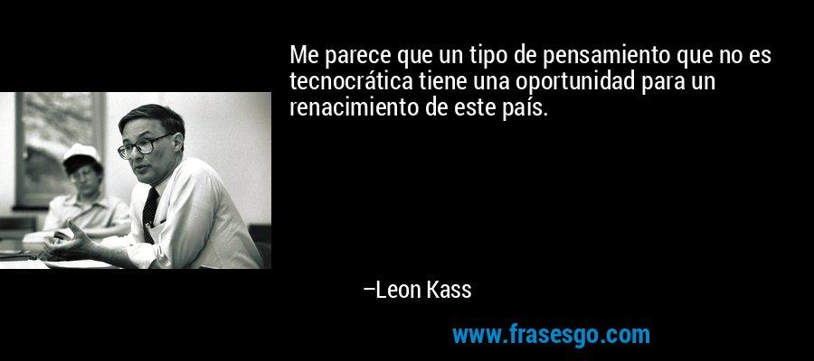 Me parece que un tipo de pensamiento que no es tecnocrática tiene una oportunidad para un renacimiento de este país. – Leon Kass