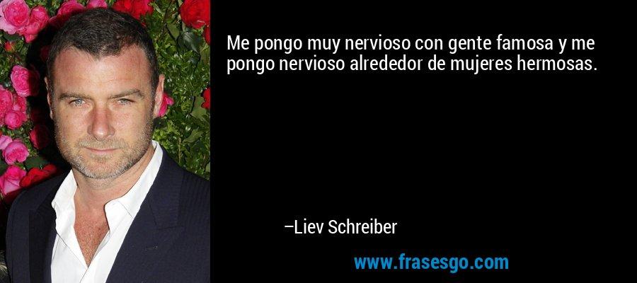Me pongo muy nervioso con gente famosa y me pongo nervioso alrededor de mujeres hermosas. – Liev Schreiber