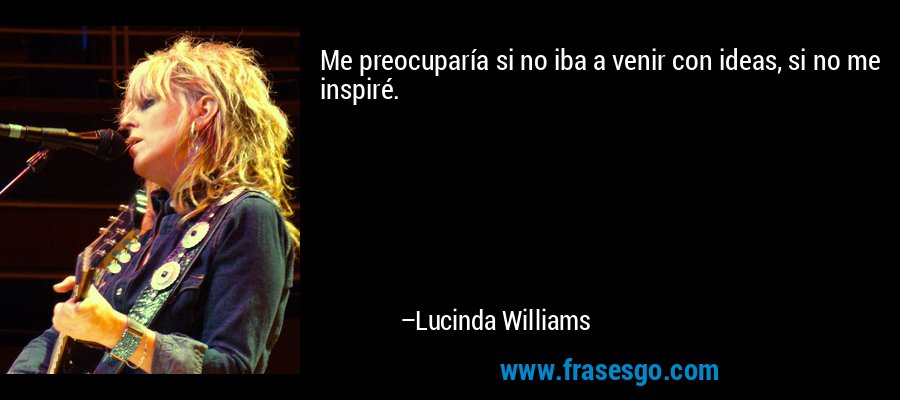 Me preocuparía si no iba a venir con ideas, si no me inspiré. – Lucinda Williams