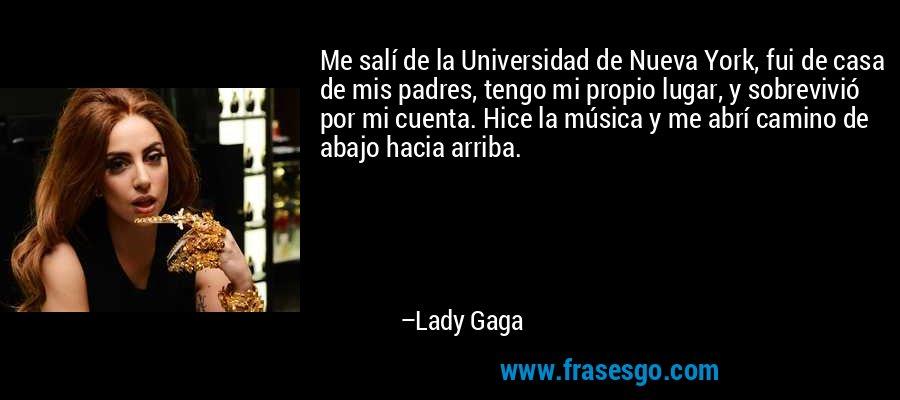 Me salí de la Universidad de Nueva York, fui de casa de mis padres, tengo mi propio lugar, y sobrevivió por mi cuenta. Hice la música y me abrí camino de abajo hacia arriba. – Lady Gaga