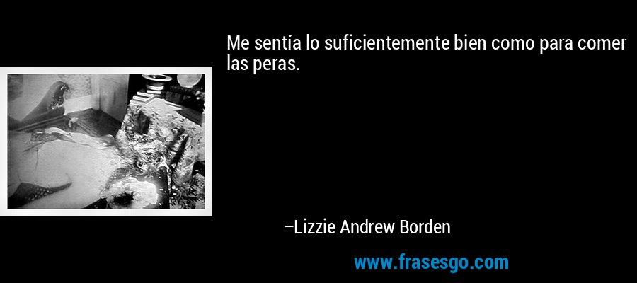 Me sentía lo suficientemente bien como para comer las peras. – Lizzie Andrew Borden