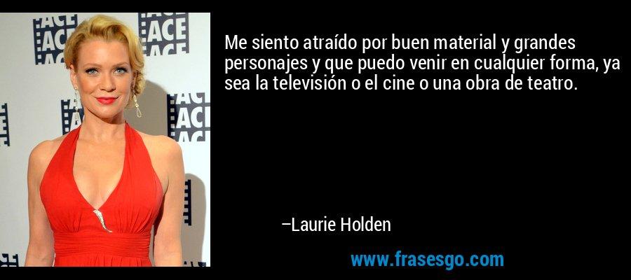 Me siento atraído por buen material y grandes personajes y que puedo venir en cualquier forma, ya sea la televisión o el cine o una obra de teatro. – Laurie Holden