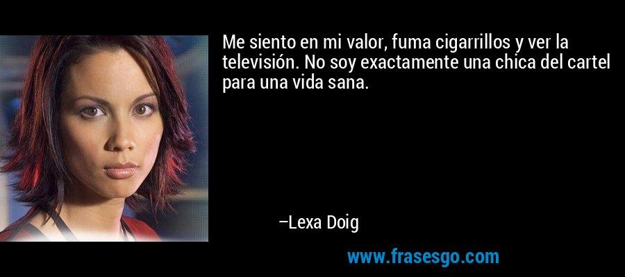 Me siento en mi valor, fuma cigarrillos y ver la televisión. No soy exactamente una chica del cartel para una vida sana. – Lexa Doig