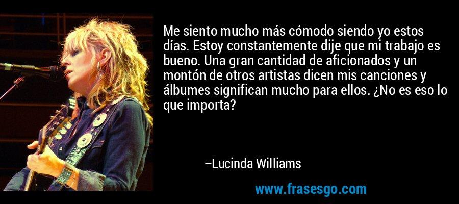 Me siento mucho más cómodo siendo yo estos días. Estoy constantemente dije que mi trabajo es bueno. Una gran cantidad de aficionados y un montón de otros artistas dicen mis canciones y álbumes significan mucho para ellos. ¿No es eso lo que importa? – Lucinda Williams