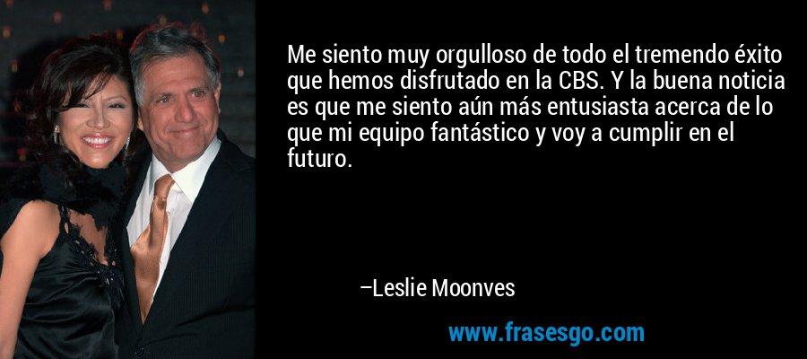Me siento muy orgulloso de todo el tremendo éxito que hemos disfrutado en la CBS. Y la buena noticia es que me siento aún más entusiasta acerca de lo que mi equipo fantástico y voy a cumplir en el futuro. – Leslie Moonves