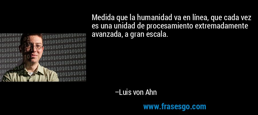Medida que la humanidad va en línea, que cada vez es una unidad de procesamiento extremadamente avanzada, a gran escala. – Luis von Ahn