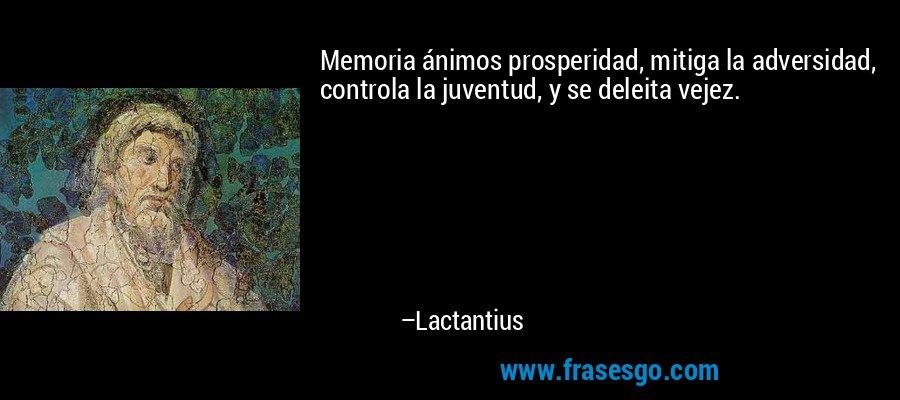 Memoria ánimos prosperidad, mitiga la adversidad, controla la juventud, y se deleita vejez. – Lactantius