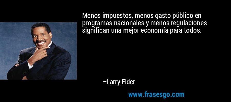 Menos impuestos, menos gasto público en programas nacionales y menos regulaciones significan una mejor economía para todos. – Larry Elder