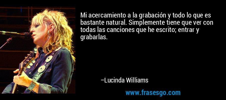 Mi acercamiento a la grabación y todo lo que es bastante natural. Simplemente tiene que ver con todas las canciones que he escrito; entrar y grabarlas. – Lucinda Williams