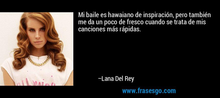 Mi baile es hawaiano de inspiración, pero también me da un poco de fresco cuando se trata de mis canciones más rápidas. – Lana Del Rey