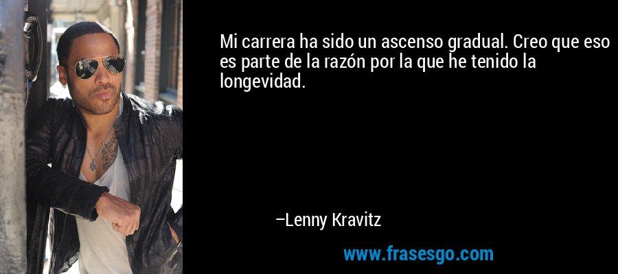 Mi carrera ha sido un ascenso gradual. Creo que eso es parte de la razón por la que he tenido la longevidad. – Lenny Kravitz