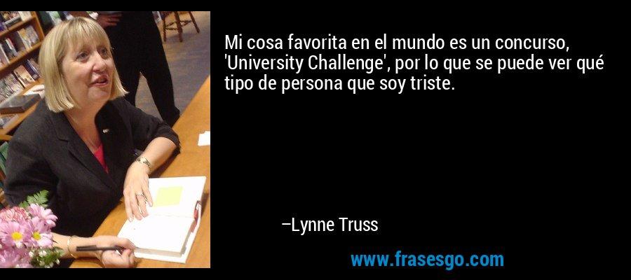 Mi cosa favorita en el mundo es un concurso, 'University Challenge', por lo que se puede ver qué tipo de persona que soy triste. – Lynne Truss