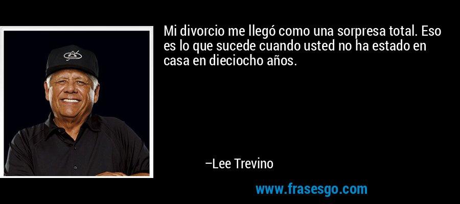 Mi divorcio me llegó como una sorpresa total. Eso es lo que sucede cuando usted no ha estado en casa en dieciocho años. – Lee Trevino