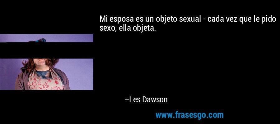 Mi esposa es un objeto sexual - cada vez que le pido sexo, ella objeta. – Les Dawson