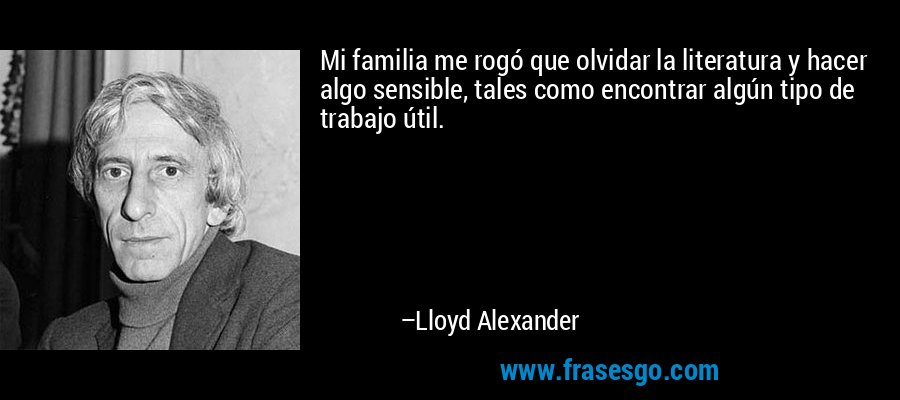 Mi familia me rogó que olvidar la literatura y hacer algo sensible, tales como encontrar algún tipo de trabajo útil. – Lloyd Alexander