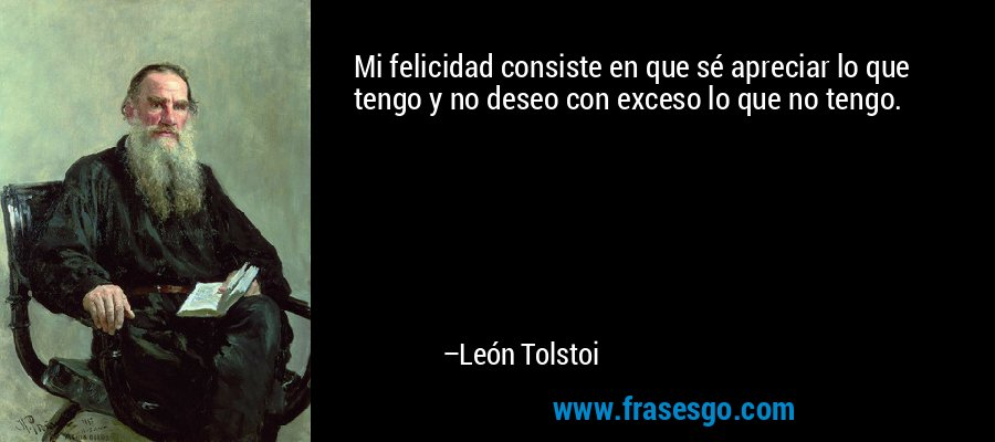 Mi felicidad consiste en que sé apreciar lo que tengo y no deseo con exceso lo que no tengo. – León Tolstoi