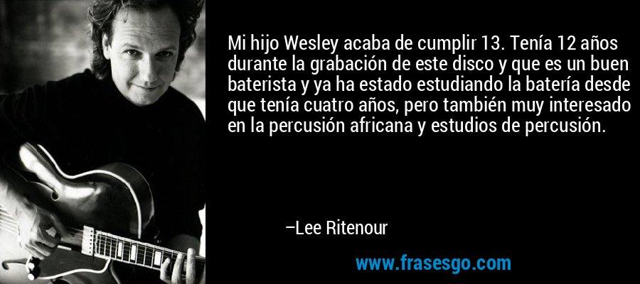 Mi hijo Wesley acaba de cumplir 13. Tenía 12 años durante la grabación de este disco y que es un buen baterista y ya ha estado estudiando la batería desde que tenía cuatro años, pero también muy interesado en la percusión africana y estudios de percusión. – Lee Ritenour