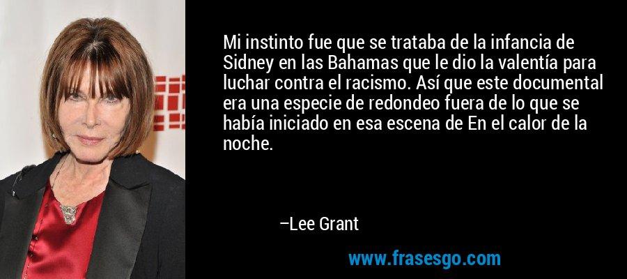 Mi instinto fue que se trataba de la infancia de Sidney en las Bahamas que le dio la valentía para luchar contra el racismo. Así que este documental era una especie de redondeo fuera de lo que se había iniciado en esa escena de En el calor de la noche. – Lee Grant