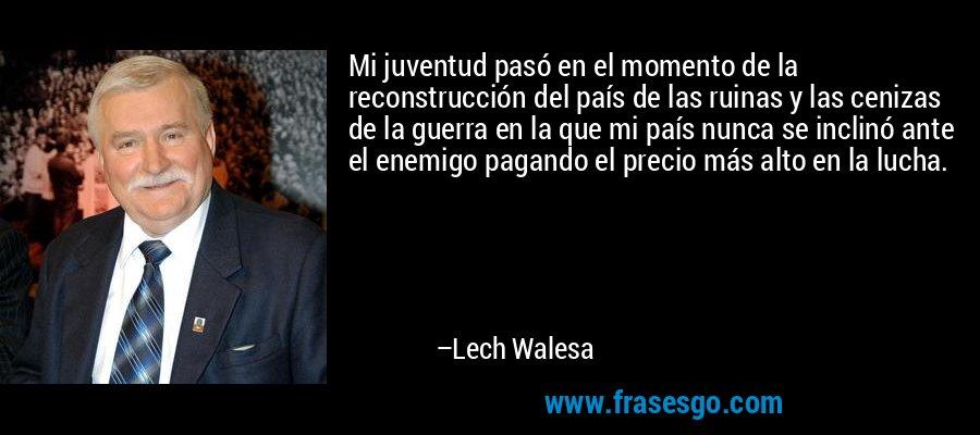Mi juventud pasó en el momento de la reconstrucción del país de las ruinas y las cenizas de la guerra en la que mi país nunca se inclinó ante el enemigo pagando el precio más alto en la lucha. – Lech Walesa