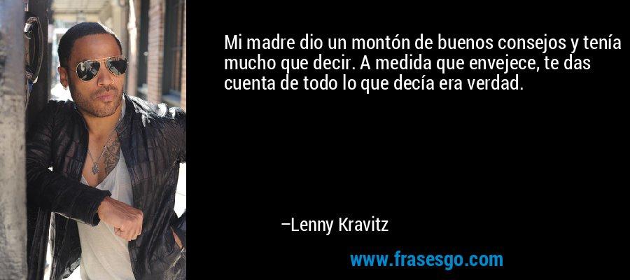Mi madre dio un montón de buenos consejos y tenía mucho que decir. A medida que envejece, te das cuenta de todo lo que decía era verdad. – Lenny Kravitz