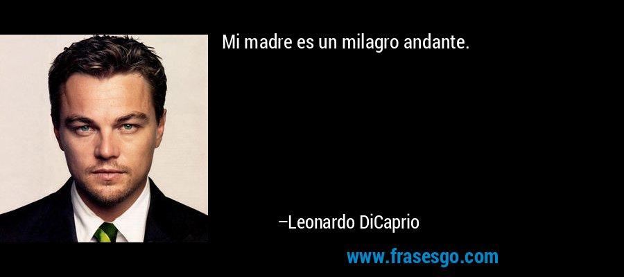 Mi madre es un milagro andante. – Leonardo DiCaprio