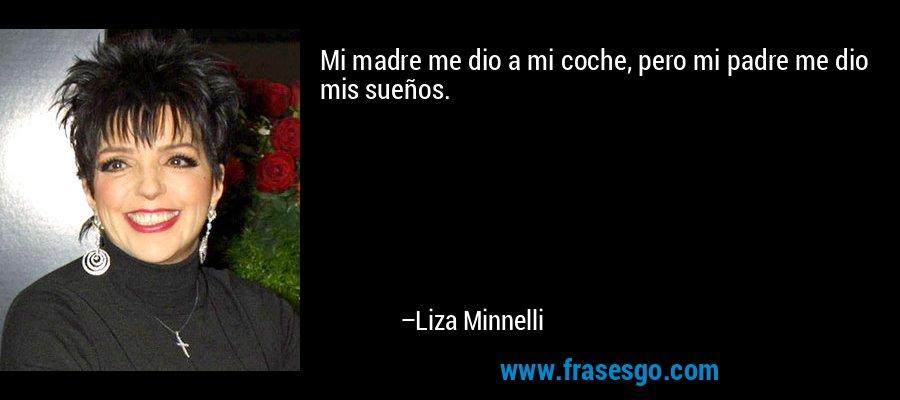 Mi madre me dio a mi coche, pero mi padre me dio mis sueños. – Liza Minnelli