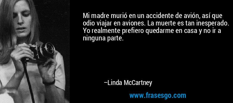 Mi madre murió en un accidente de avión, así que odio viajar en aviones. La muerte es tan inesperado. Yo realmente prefiero quedarme en casa y no ir a ninguna parte. – Linda McCartney