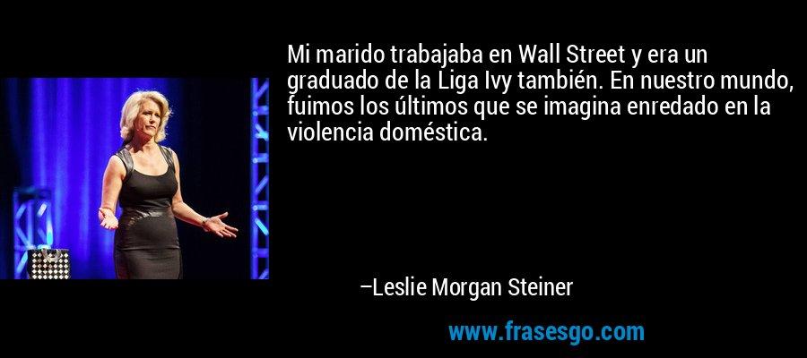 Mi marido trabajaba en Wall Street y era un graduado de la Liga Ivy también. En nuestro mundo, fuimos los últimos que se imagina enredado en la violencia doméstica. – Leslie Morgan Steiner