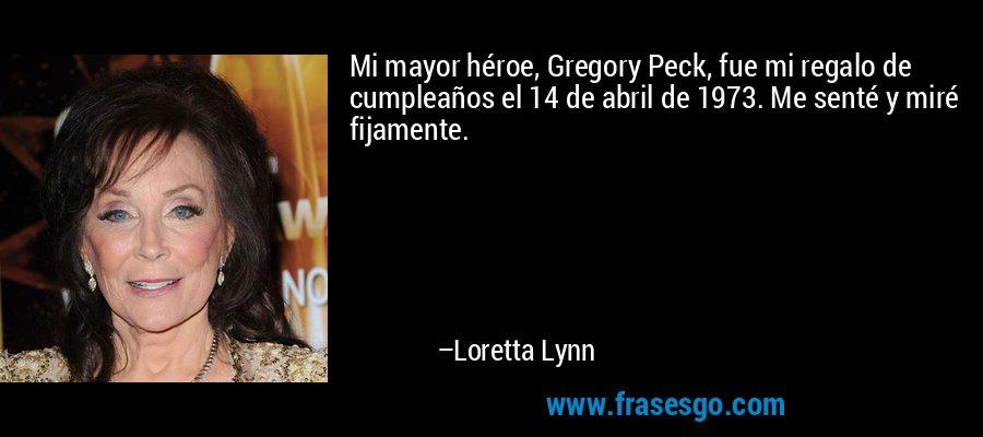 Mi mayor héroe, Gregory Peck, fue mi regalo de cumpleaños el 14 de abril de 1973. Me senté y miré fijamente. – Loretta Lynn