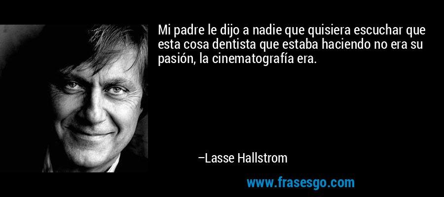 Mi padre le dijo a nadie que quisiera escuchar que esta cosa dentista que estaba haciendo no era su pasión, la cinematografía era. – Lasse Hallstrom