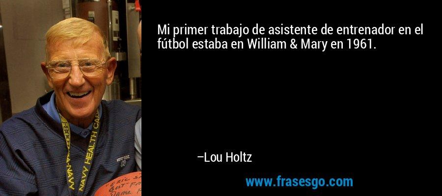 Mi primer trabajo de asistente de entrenador en el fútbol estaba en William & Mary en 1961. – Lou Holtz