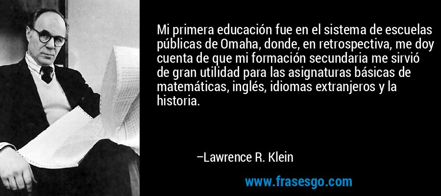 Mi primera educación fue en el sistema de escuelas públicas de Omaha, donde, en retrospectiva, me doy cuenta de que mi formación secundaria me sirvió de gran utilidad para las asignaturas básicas de matemáticas, inglés, idiomas extranjeros y la historia. – Lawrence R. Klein