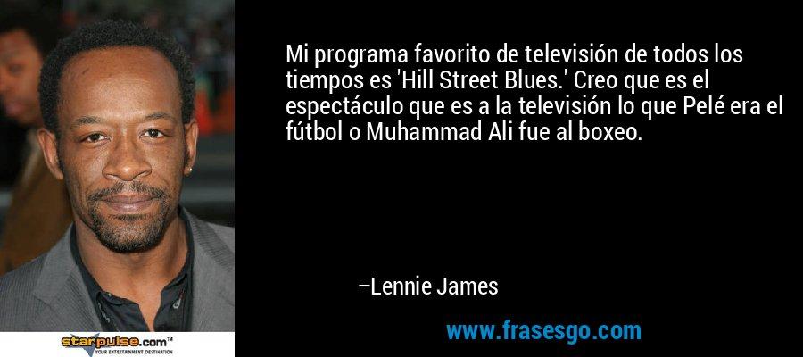 Mi programa favorito de televisión de todos los tiempos es 'Hill Street Blues.' Creo que es el espectáculo que es a la televisión lo que Pelé era el fútbol o Muhammad Ali fue al boxeo. – Lennie James