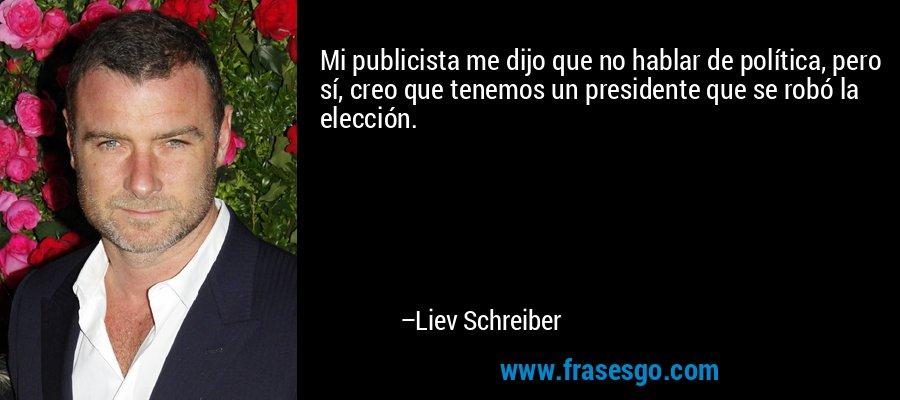 Mi publicista me dijo que no hablar de política, pero sí, creo que tenemos un presidente que se robó la elección. – Liev Schreiber