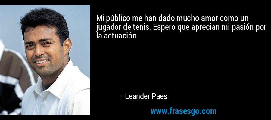 Mi público me han dado mucho amor como un jugador de tenis. Espero que aprecian mi pasión por la actuación. – Leander Paes
