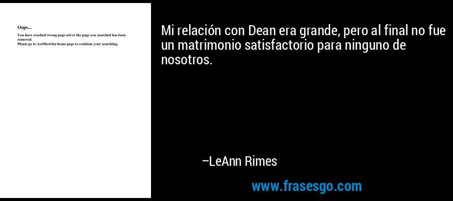 Mi relación con Dean era grande, pero al final no fue un matrimonio satisfactorio para ninguno de nosotros. – LeAnn Rimes