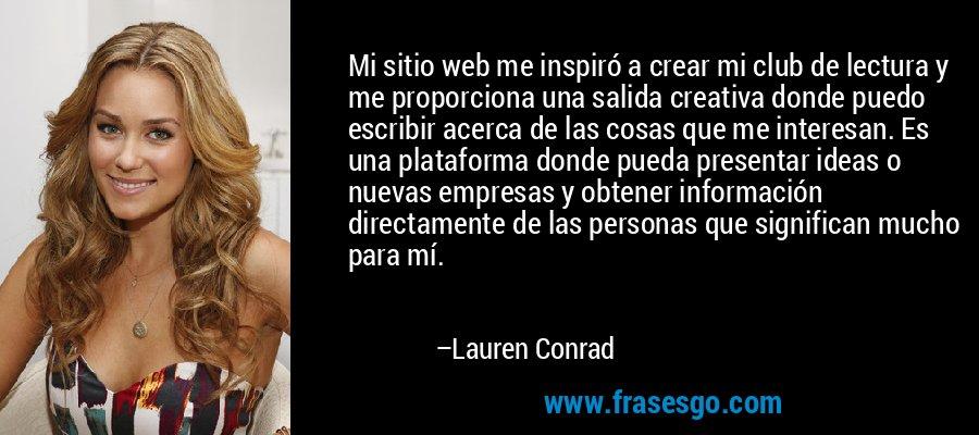 Mi sitio web me inspiró a crear mi club de lectura y me proporciona una salida creativa donde puedo escribir acerca de las cosas que me interesan. Es una plataforma donde pueda presentar ideas o nuevas empresas y obtener información directamente de las personas que significan mucho para mí. – Lauren Conrad