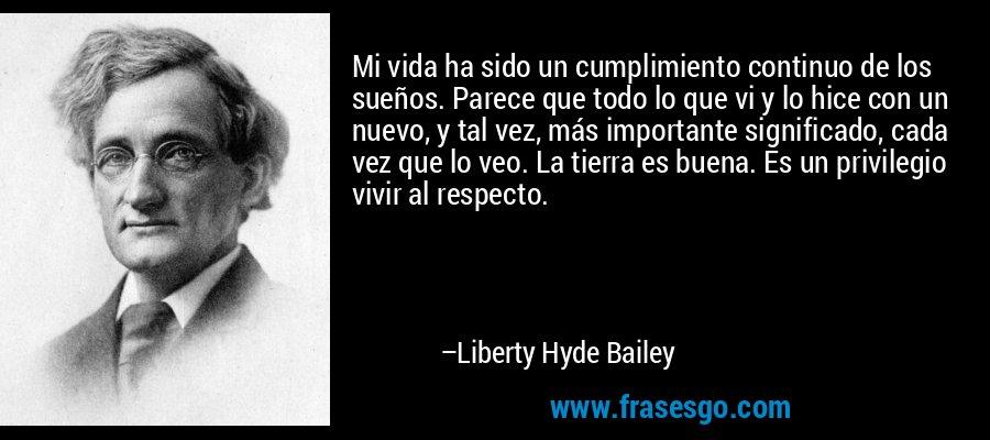 Mi vida ha sido un cumplimiento continuo de los sueños. Parece que todo lo que vi y lo hice con un nuevo, y tal vez, más importante significado, cada vez que lo veo. La tierra es buena. Es un privilegio vivir al respecto. – Liberty Hyde Bailey