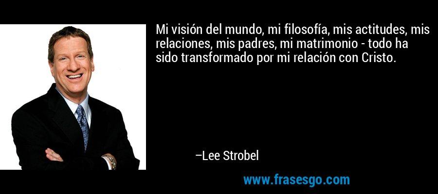 Mi visión del mundo, mi filosofía, mis actitudes, mis relaciones, mis padres, mi matrimonio - todo ha sido transformado por mi relación con Cristo. – Lee Strobel