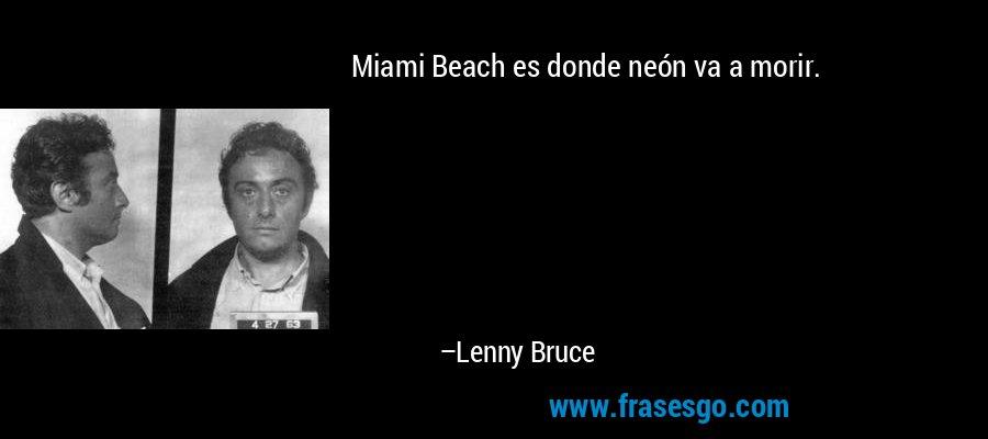 Miami Beach es donde neón va a morir. – Lenny Bruce