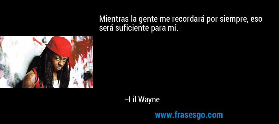 Mientras la gente me recordará por siempre, eso será suficiente para mí. – Lil Wayne