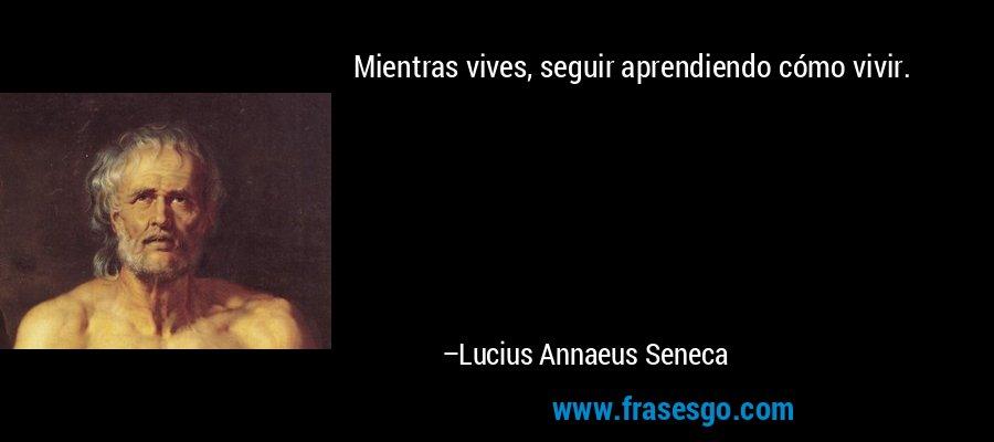 Mientras vives, seguir aprendiendo cómo vivir. – Lucius Annaeus Seneca