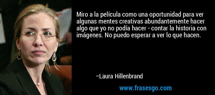 Miro a la película como una oportunidad para ver algunas mentes creativas abundantemente hacer algo que yo no podía hacer - contar la historia con imágenes. No puedo esperar a ver lo que hacen. – Laura Hillenbrand