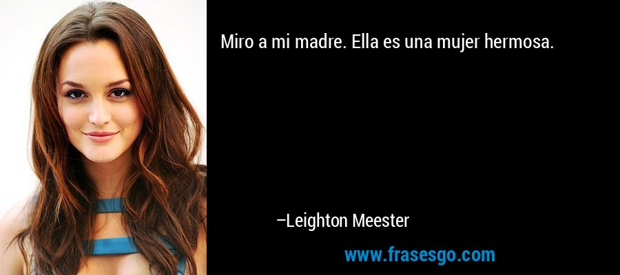 Miro a mi madre. Ella es una mujer hermosa. – Leighton Meester